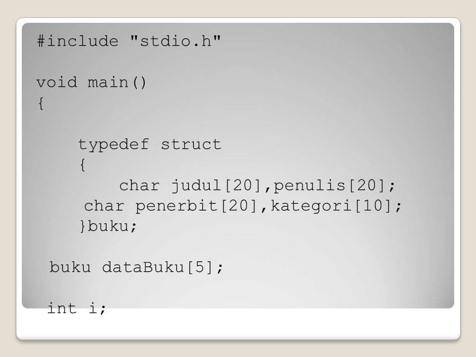 #include stdio.h void main() { typedef struct char judul[20],penulis[20]; char penerbit[20],kategori[10]; }buku; buku dataBuku[5]; int i;